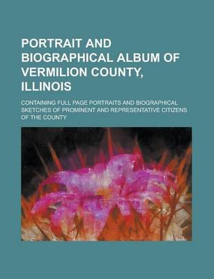 Portrait and Biographical Album of Vermilion County, Illinois; Containing Full Page Portraits and Biographical Sketches of...