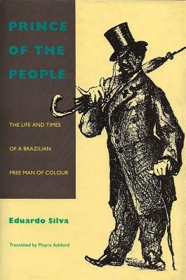 Prince of the People: The Life and Times of a Brazilian Free Man of Color (Hardcover): Eduardo Silva