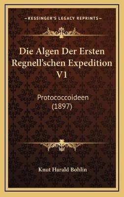 Die Algen Der Ersten Regnell'schen Expedition V1 - Protococcoideen (1897) (German, Hardcover): Knut Harald Bohlin