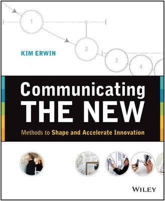 Communicating The New - Methods to Shape and Accelerate Innovation (Paperback): Kim Erwin