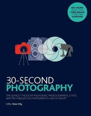30-Second Photography - The 50 most thought-provoking  photographers, styles and techniques, each explained in half a minute...