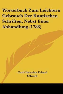 Worterbuch Zum Leichtern Gebrauch Der Kantischen Schriften, Nebst Einer Abhandlung (1788) (English, German, Paperback): Carl...