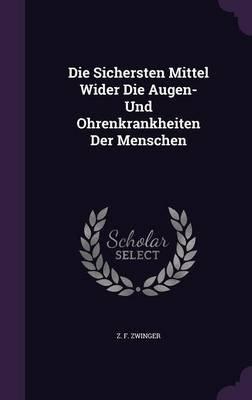 Die Sichersten Mittel Wider Die Augen- Und Ohrenkrankheiten Der Menschen (Hardcover): Z. F. Zwinger