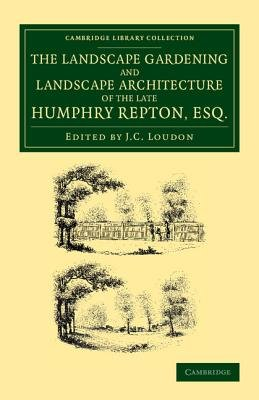 The Landscape Gardening and Landscape Architecture of the Late Humphry Repton, Esq. - Being his Entire Works on These Subjects...