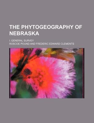 The Phytogeography of Nebraska; I. General Survey (Paperback): Roscoe Pound