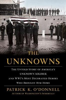 The Unknowns - The Untold Story of America's Unknown Soldier and Wwi's Most Decorated Heroes Who Brought Him Home...
