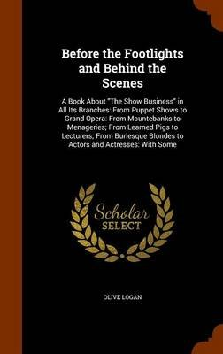 Before the Footlights and Behind the Scenes - A Book about the Show Business in All Its Branches: From Puppet Shows to Grand...