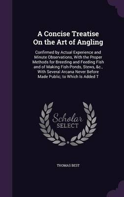 A Concise Treatise on the Art of Angling - Confirmed by Actual Experience and Minute Observations, with the Proper Methods for...