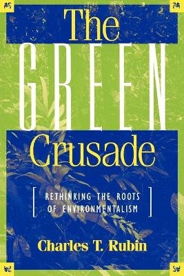The Green Crusade - Rethinking the Roots of Environmentalism (Paperback): Charles T. Rubin