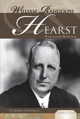 William Randolph Hearst - Newspaper Magnate (Electronic book text): Bonnie Z. Goldsmith