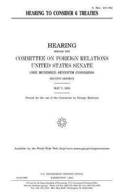 Hearing to Consider 6 Treaties (Paperback): United States Congress, United States Senate, Committee on Foreign Relations