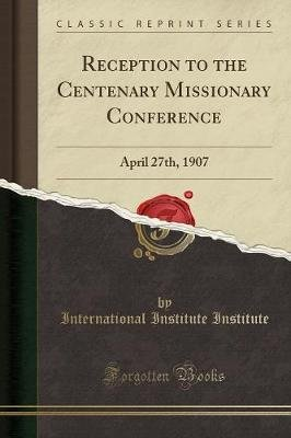Reception to the Centenary Missionary Conference - April 27th, 1907 (Classic Reprint) (Paperback): International Institute...