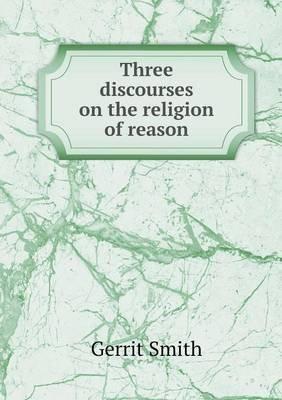 Three Discourses on the Religion of Reason (Paperback): Gerrit Smith