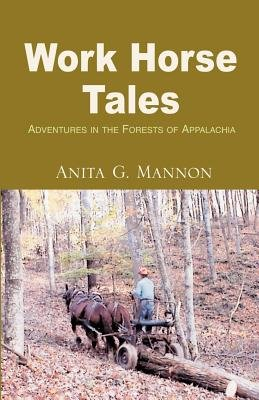 Work Horse Tales - Adventures in the Forests of Appalachia (Paperback): Anita G. Mannon