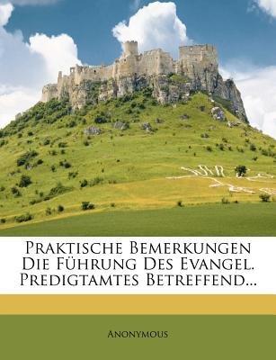 Praktische Bemerkungen Die Fuhrung Des Evangel. Predigtamtes Betreffend... (English, German, Paperback): Anonymous
