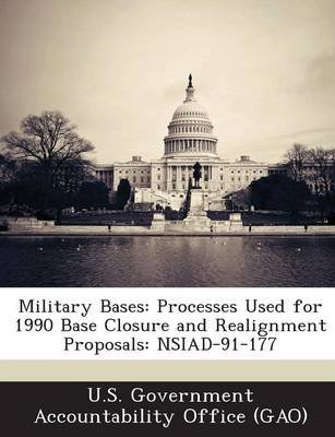 Military Bases - Processes Used for 1990 Base Closure and Realignment Proposals: Nsiad-91-177 (Paperback): U S Government...