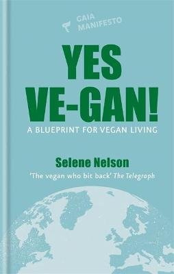 Yes Ve-gan! - A blueprint for vegan living (Hardcover): Selene Nelson