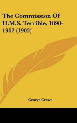 The Commission of H.M.S. Terrible, 1898-1902 (1903) (Hardcover): George Crowe