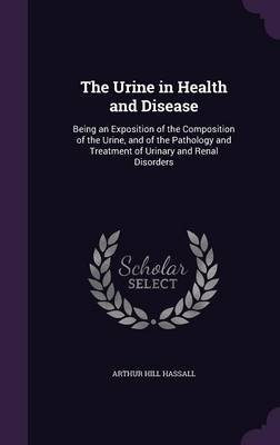 The Urine in Health and Disease - Being an Exposition of the Composition of the Urine, and of the Pathology and Treatment of...