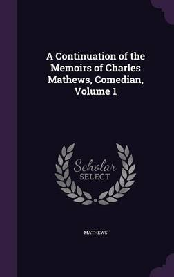 A Continuation of the Memoirs of Charles Mathews, Comedian, Volume 1 (Hardcover): Mathews