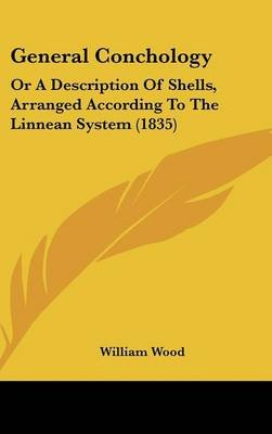 General Conchology - Or a Description of Shells, Arranged According to the Linnean System (1835) (Hardcover): William Wood