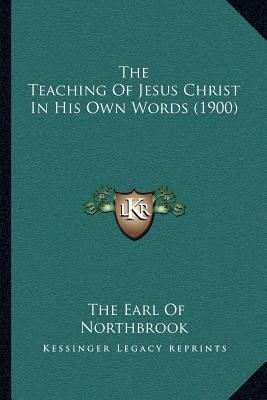 The Teaching of Jesus Christ in His Own Words (1900) (Paperback): The Earl of Northbrook