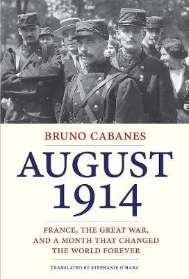 August 1914 - France, the Great War, and a Month That Changed the World Forever (Hardcover): Bruno Cabanes