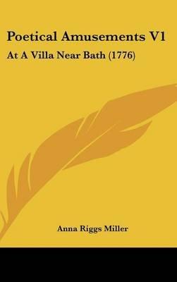 Poetical Amusements V1 - At a Villa Near Bath (1776) (Hardcover): Anna Riggs Miller