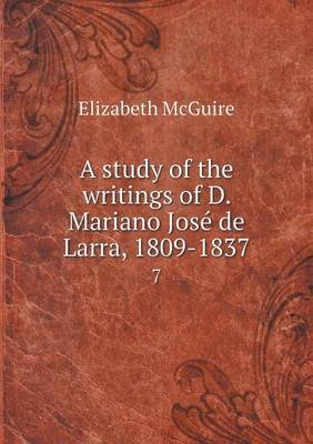 A Study of the Writings of D. Mariano Jose de Larra, 1809-1837 7 (Paperback): Elizabeth Mcguire