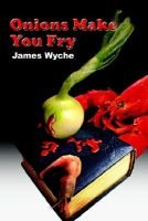 Onions Make You Fry (Paperback): James Wyche