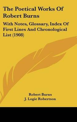 The Poetical Works of Robert Burns - With Notes, Glossary, Index of First Lines and Chronological List (1908) (Hardcover):...