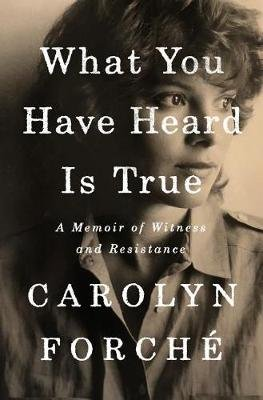 What You Have Heard Is True - A Memoir of Witness and Resistance (Hardcover): Carolyn Forche