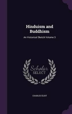 Hinduism and Buddhism - An Historical Sketch Volume 3 (Hardcover): Charles Eliot