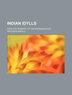 Indian Idylls; From the Sanskrit of the Mahacentsbhacentsrata (Paperback): Edwin Arnold
