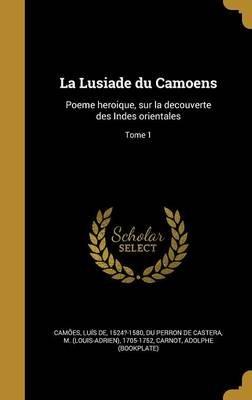 La Lusiade Du Camoens - Poeme Heroique, Sur La Decouverte Des Indes Orientales; Tome 1 (French, Hardcover): Luis De 1524?-1580...