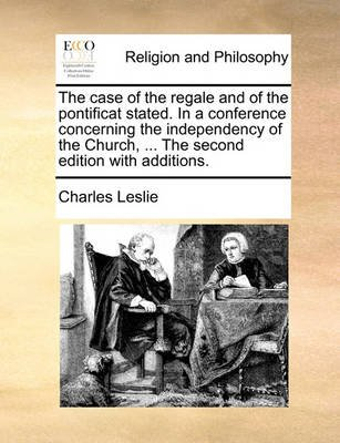 The Case of the Regale and of the Pontificat Stated. in a Conference Concerning the Independency of the Church, ... the Second...