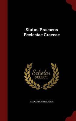 Status Praesens Ecclesiae Graecae (Hardcover): Alexander Helladius