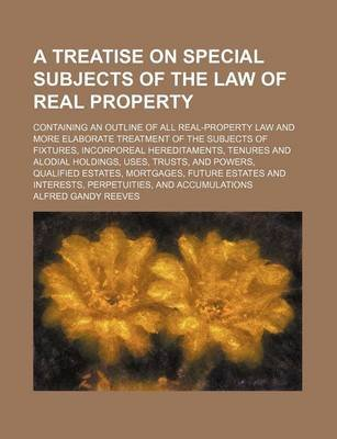 A Treatise on Special Subjects of the Law of Real Property; Containing an Outline of All Real-Property Law and More Elaborate...