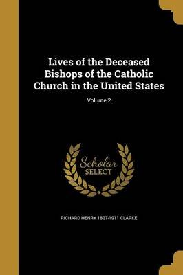 Lives of the Deceased Bishops of the Catholic Church in the United States; Volume 2 (Paperback): Richard Henry 1827-1911 Clarke