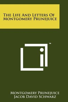 The Life and Letters of Montgomery Prunejuice (Paperback): Montgomery Prunejuice