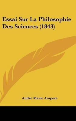 Essai Sur La Philosophie Des Sciences (1843) (English, French, Hardcover): Andre-Marie Ampere