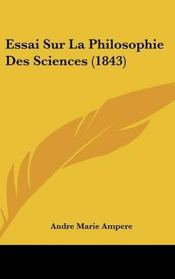 Essai Sur La Philosophie Des Sciences (1843) (English, French, Hardcover): Andre-Marie Ampere