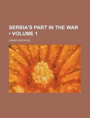 Serbia's Part in the War (Volume 1) (Paperback): Crawfurd Price