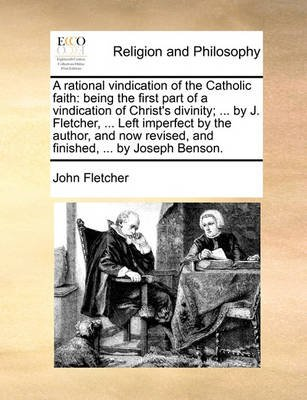 A Rational Vindication of the Catholic Faith - Being the First Part of a Vindication of Christ's Divinity; ... by J....