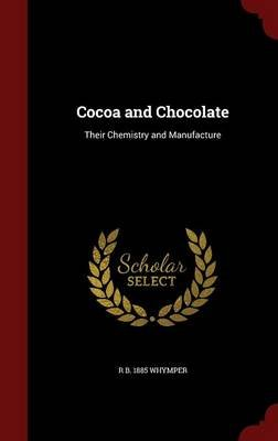 Cocoa and Chocolate - Their Chemistry and Manufacture (Hardcover): R. B. 1885 Whymper