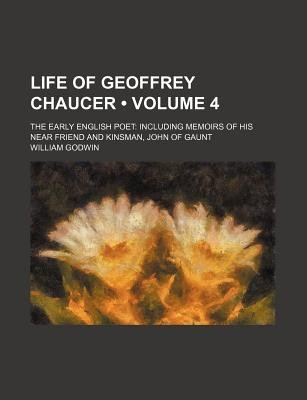 Life of Geoffrey Chaucer (Volume 4); The Early English Poet Including Memoirs of His Near Friend and Kinsman, John of Gaunt...