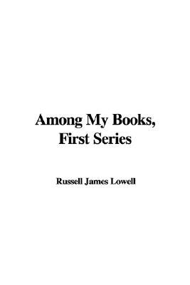 Among My Books, First Series (Hardcover): Russell James Lowell