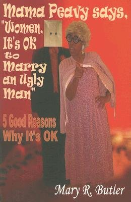 "Mama Peavy Says, ""Women, It's OK to Marry an Ugly Man"" - 5 Good Reasons Why It's OK (Paperback): Mary R. Butler"
