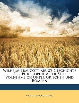 Wilhelm Traugott Krug's Geschichte Der Philosophie Alter Zeit, Vornehmlich Unter Griechen Und Romern. Zweite Auflage....
