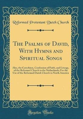 The Psalms of David, with Hymns and Spiritual Songs - Also, the Catechism, Confession of Faith, and Liturgy, of the Reformed...